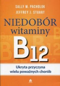 Niedobór witaminy B12. Ukryta przyczyna wielu poważnych chorób - okładka książki