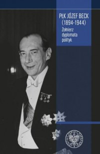 Płk Józef Beck (1894-1944). Żołnierz, dyplomata, polityk Seria: Biblioteka Oddziału Instytutu Pamięci Narodowej w Łodzi - okładka książki