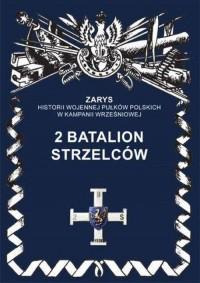 2 Batalion Strzelców. Seria: Zarys historii wojennej pułków polskich w Kampanii Wrześniowej - okładka książki