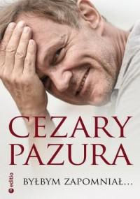 Byłbym zapomniał... - Cezary Pazura - okładka książki