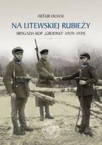 Na litewskiej rubieży. Brygada Korpusu Ochrony Pogranicza Grodno (1929-1939) - okładka książki