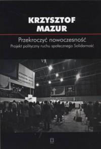 Przekroczyć nowoczesność. Projekt polityczny ruchu społecznego Solidarność. Biblioteka Myśli Politycznej - okładka książki