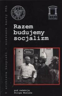 Razem budujemy socjalizm. Seria: Z archiwów bezpieki. Nieznane karty PRL - okładka książki