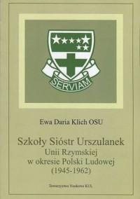 Szkoły Sióstr Urszulanek Unii Rzymskiej w okresie Polski Ludowej (1945-1962). Seria: Źródła i monografie 447 - okładka książki