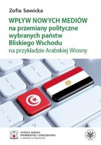 Wpływ nowych mediów na przemiany polityczne wybranych państw Bliskiego Wschodu na przykładzie Arabskiej Wiosny - okładka książki