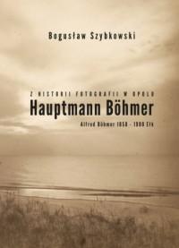 Z historii fotografii w Opolu, Hauptmann Böhmer, Alfred Böhmer 1858-1908 Ełk. Hauptmann Böhmer - okładka książki