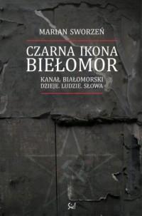 Czarna Ikona - Biełomor. Kanał Białomorski. Dzieje. Ludzie. Słowa - okładka książki