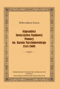 Stypendyści Towarzystwa Naukowej Pomocy im. Karola Marcinkowskiego 1841-1909 - okładka książki