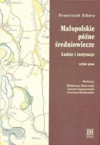 Małopolskie późne średniowiecze. Ludzie i instytucje - okładka książki