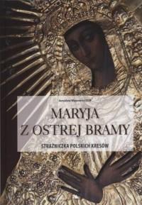 Maryja z Ostrej Bramy. Strażniczka polskich kresów. Album - okładka książki