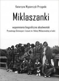 Miklaszanki. wspomnienia biograficzne absolwentek Prywatnego Gimnazjum i Liceum im. H. Miklaszewskiej w Łodzi - okładka książki