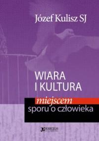 Wiara i kultura miejscem sporu o człowieka - okładka książki