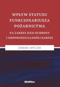 Wpływ statusu funkcjonariusza pożarnictwa na zakres jego ochrony i odpowiedzialności karnej - okładka książki