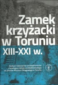 Zamek krzyżacki w Toruniu XIII-XXI w.. Studium historyczno-architektoniczne z katalogiem detalu architektonicznego - okładka książki