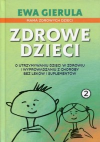 Zdrowe dzieci 2. O utrzymaniu dzieci w zdrowiu i wyprowadzaniu z choroby bez leków i duplementów - okładka książki