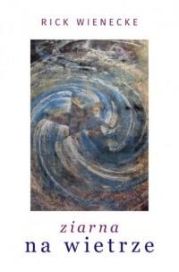 Ziarna na wietrze - Rick Wienecke - okładka książki