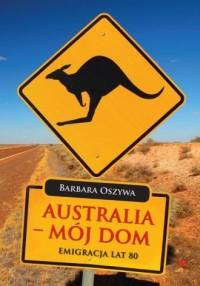 Australia - mój dom. Emigracja - okładka książki