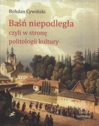 Baśń niepodległa, czyli w stronę politologii kultury - okładka książki