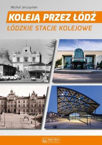 Koleją przez Łódź. Łódzkie stacje - okładka książki