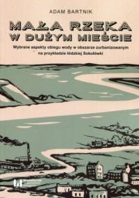 Mała rzeka w dużym mieście. Wybrane aspekty obiegu wody na obszarze zurbanizowanym na przykładzie łódzkiej Sokołówki - okładka książki