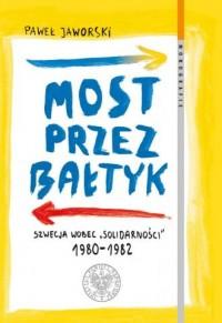 Most przez Bałtyk. Szwecja wobec Solidarności 1980-1982. Seria: Monografie. Tom 126 - okładka książki