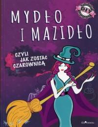Mydło i mazidło czyli jak zostać czarownicą - okładka książki