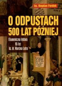 O odpustach 500 lat później. Ekumeniczna lektura 95 tez ks. dr. Marcina Lutra - okładka książki