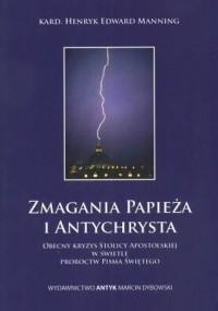 Zmagania Papieża i Antychrysta. Obecny kryzys Stolicy Apostolskiej w świetle proroctw Pisma Świętego - okładka książki