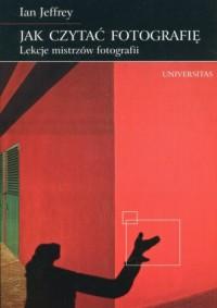 Jak czytać fotografię. Lekcje mistrzów fotografii - okładka książki