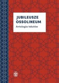 Jubileusze Ossolineum. Antologia tekstów - okładka książki
