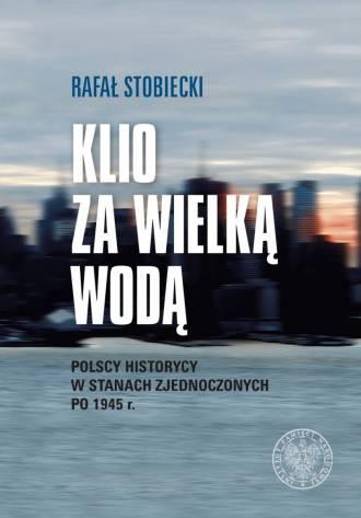 Klio za wielką wodą. Polscy historycy - okładka książki