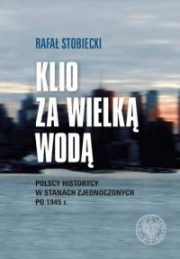 Klio za wielką wodą. Polscy historycy w Stanach Zjednoczonych po 1945 r. - okładka książki