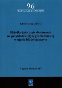 Okładka jako część dokumentu na przykładzie płyty gramofonowej w ujęciu bibliologicznym. Seria: Propozycje i materiały 96 - okładka książki