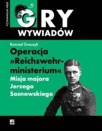 Operacja Reichswehrministerium. Misja majora Jerzego Sosnowskiego w Berlinie. Seria: Gry wywiadów - okładka książki