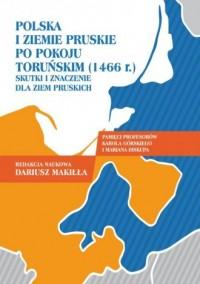 Polska i ziemie pruskie po pokoju toruńskim (1466 r.). Skutki i znaczenie dla ziem pruskich - okładka książki