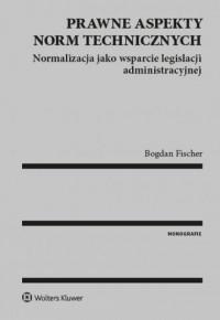 Prawne aspekty norm technicznych. Normalizacja jako wsparcie legislacji administracyjnej - okładka książki