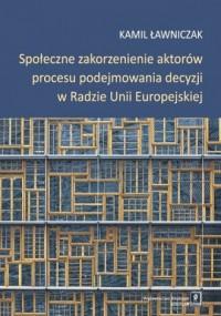 Społeczne zakorzenienie aktorów procesu podejmowania decyzji w Radzie Unii Europejskiej - okładka książki