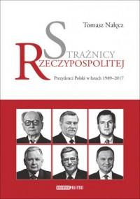 Strażnicy Rzeczypospolitej. Prezydenci Polski w latach 1989-2017 - okładka książki