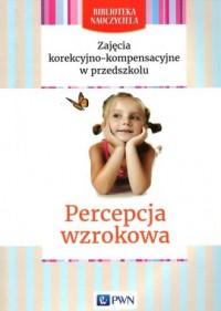 Zajęcia korekcyjno-kompensacyjne w przedszkolu. Percepcja wzrokowa. Seria: Biblioteka Nauczyciela - okładka książki