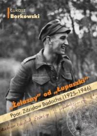 Żelazny od Łupaszki. Ppor. Zdzisław Badocha (1925-1946) - okładka książki
