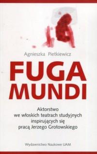 Fuga Mundi. Aktorstwo we włoskich teatrach studyjnych inspirujących się pracą Jerzego Grotowskiego - okładka książki