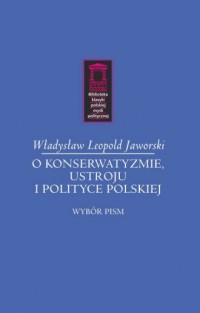 O konserwatyzmie, ustroju i polityce polskiej. Seria: Biblioteka klasyki polskiej myśli politycznej - okładka książki