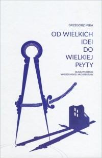 Od wielkich idei do wielkiej płyty. Burzliwe dzieje warszawskiej architektury - okładka książki