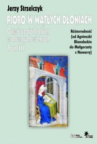 Pióro w wątłych dłoniach. Tom 3. Różnorodność od Agnieszki Blannbekin do Małgorzaty z Nawarry - okładka książki