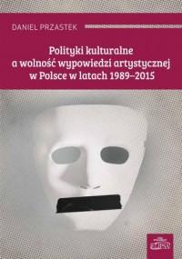 Polityki kulturalne a wolność wypowiedzi artystycznej w Polsce w latach 1989-2015 - okładka książki