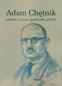 Adam Chętnik. Patriota, uczony, społecznik, polityk - okładka książki