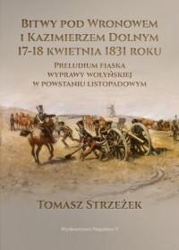 Bitwy pod Wronowem i Kazimierzem Dolnym 17-18 kwietnia 1831 roku. Preludium fiaska wyprawy wołyńskiej w powstaniu listopadowym - okładka książki