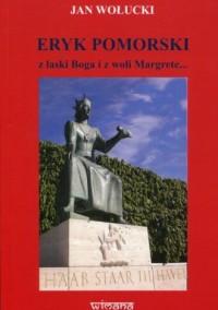 Eryk Pomorski z łaski Boga i z woli Margrete.. - okładka książki