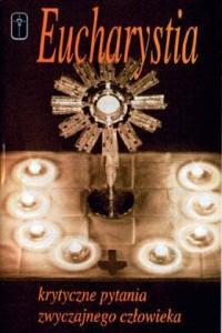 Eucharystia - Krytyczne pytania zwyczajnego człowieka - okładka książki