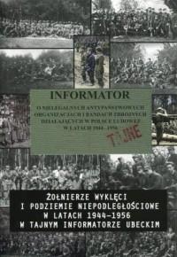 Informator o nielegalnych antypaństwowych organizacjach i bandach zbrojnych działających w Polsce Ludowej w latach 1944-1956. Żołnierze wyklęci i podziemie niepodległościowe w latach 1944-1956 w tajnym informatorze ubeckim - okładka książki